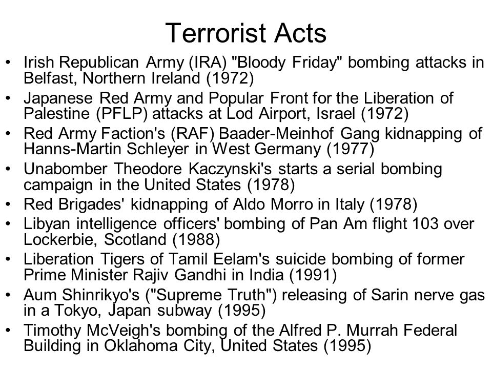 Terrorist Acts Irish Republican Army (IRA) Bloody Friday bombing attacks in Belfast, Northern Ireland (1972) Japanese Red Army and Popular Front for the Liberation of Palestine (PFLP) attacks at Lod Airport, Israel (1972) Red Army Faction s (RAF) Baader-Meinhof Gang kidnapping of Hanns-Martin Schleyer in West Germany (1977) Unabomber Theodore Kaczynski s starts a serial bombing campaign in the United States (1978) Red Brigades kidnapping of Aldo Morro in Italy (1978) Libyan intelligence officers bombing of Pan Am flight 103 over Lockerbie, Scotland (1988) Liberation Tigers of Tamil Eelam s suicide bombing of former Prime Minister Rajiv Gandhi in India (1991) Aum Shinrikyo s ( Supreme Truth ) releasing of Sarin nerve gas in a Tokyo, Japan subway (1995) Timothy McVeigh s bombing of the Alfred P.