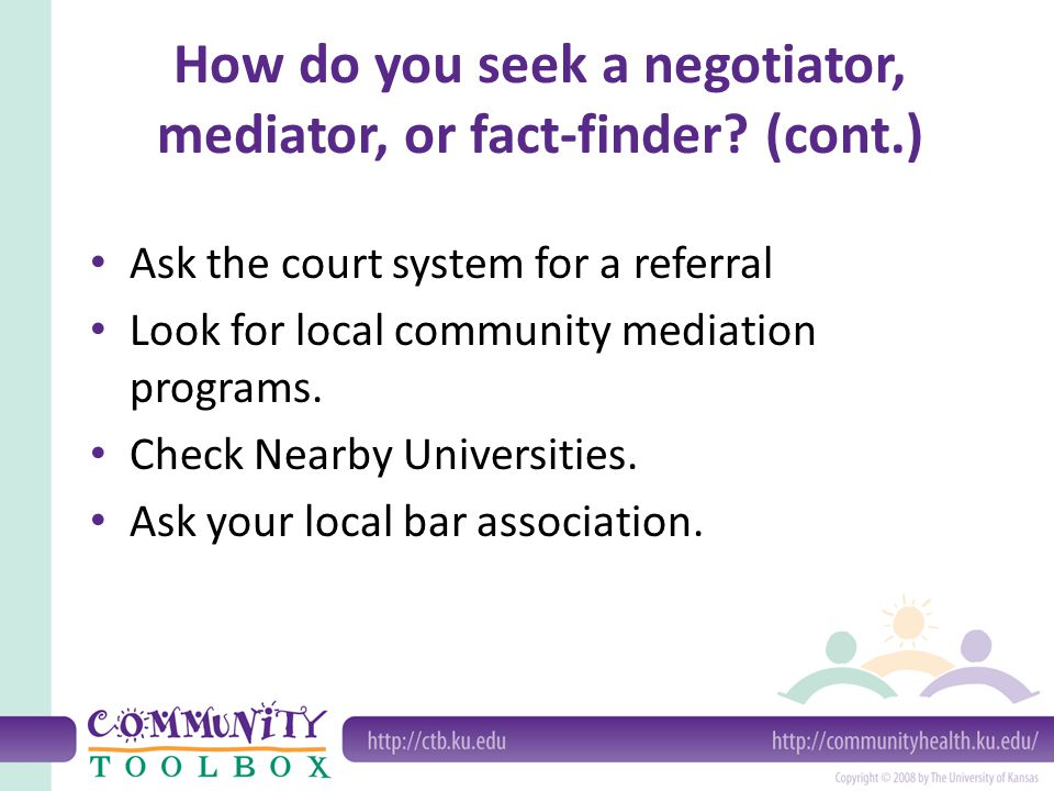 How do you seek a negotiator, mediator, or fact-finder? (cont.) Ask the court system for a referral Look for local community mediation programs. Check