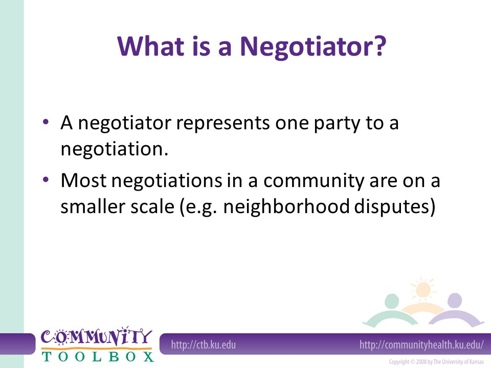 What is a Negotiator? A negotiator represents one party to a negotiation. Most negotiations in a community are on a smaller scale (e.g. neighborhood d