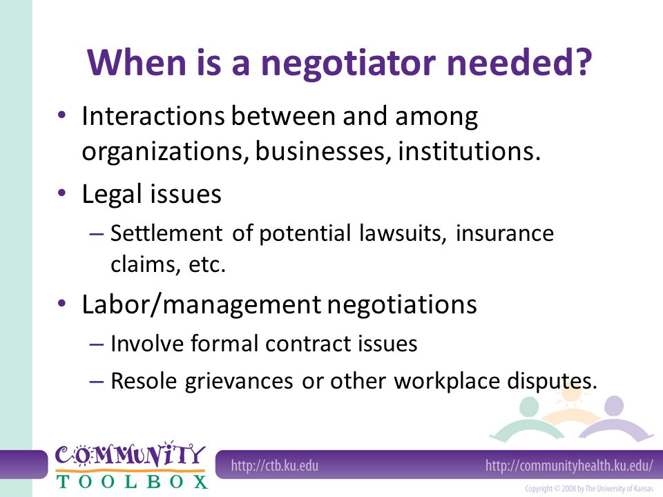 When is a negotiator needed? Interactions between and among organizations, businesses, institutions. Legal issues – Settlement of potential lawsuits,