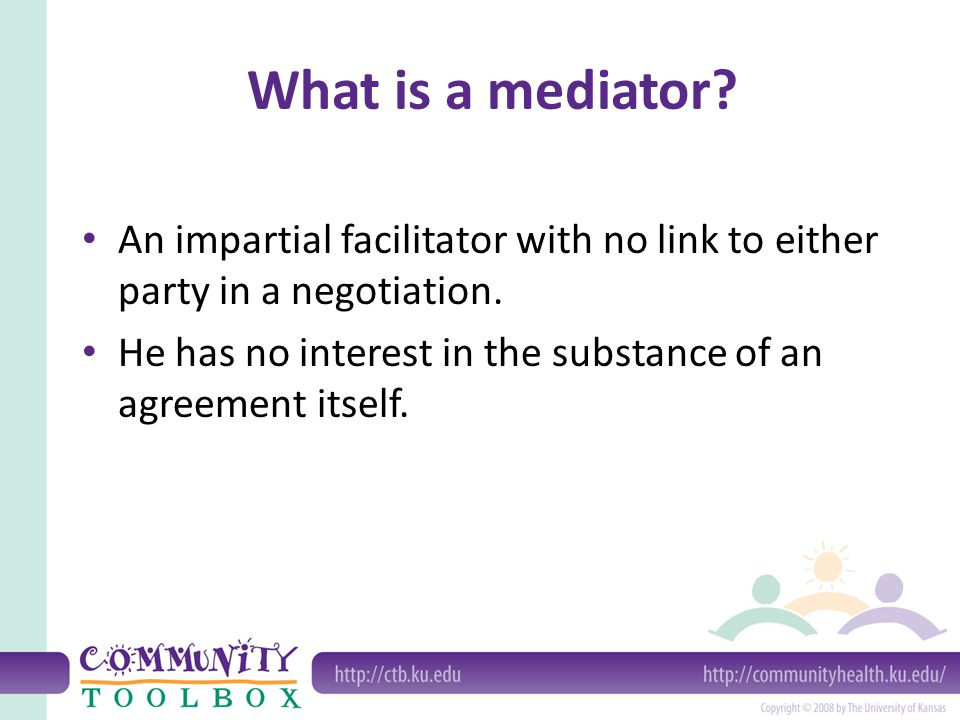 What is a mediator. An impartial facilitator with no link to either party in a negotiation.