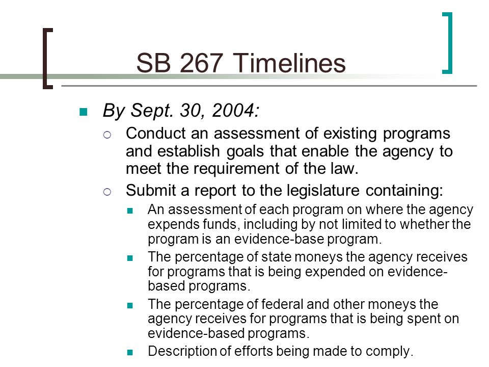 SB 267 2005 Timelines For the biennium beginning July 1, 2005:  The five agencies shall spend at least 25 percent of state moneys that each agency receives for programs on evidence-based programs.