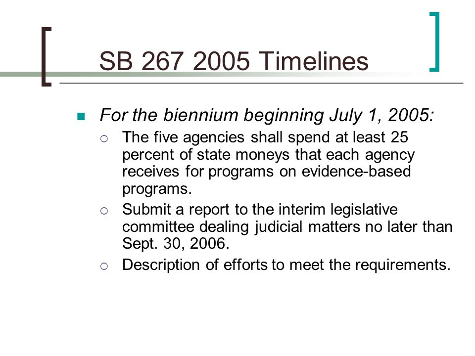 SB 267 2007 Timelines For the biennium beginning July 1, 2007:  The five agencies shall spend at least 50 percent of state moneys that each agency receives for programs on evidence-based programs.