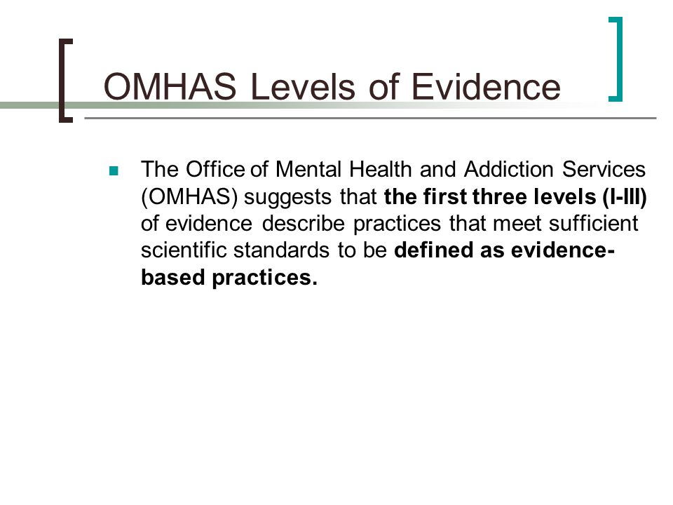 The Office of Mental Health and Addiction Services (OMHAS) suggests that the first three levels (I-III) of evidence describe practices that meet sufficient scientific standards to be defined as evidence- based practices.