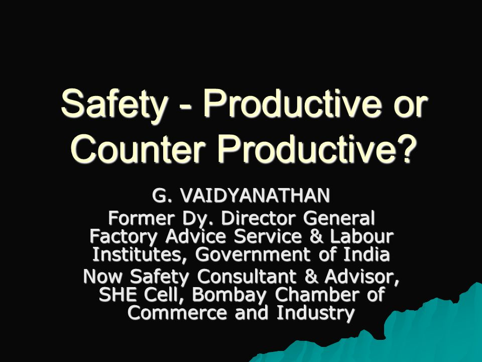 Safety - Productive or Counter Productive. G. VAIDYANATHAN Former Dy.