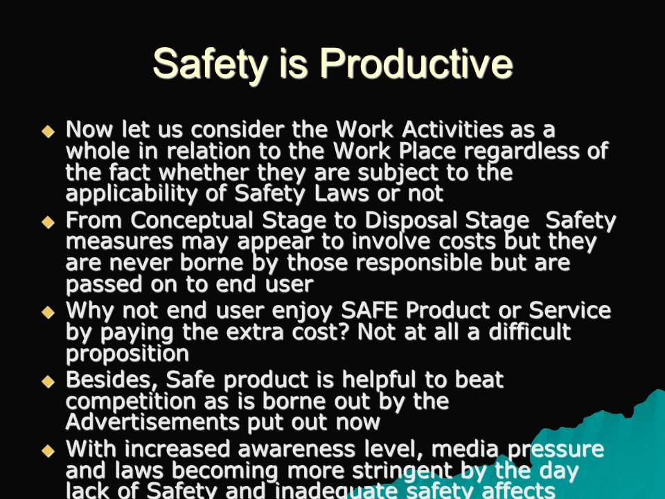 Safety is Productive  Now let us consider the Work Activities as a whole in relation to the Work Place regardless of the fact whether they are subject to the applicability of Safety Laws or not  From Conceptual Stage to Disposal Stage Safety measures may appear to involve costs but they are never borne by those responsible but are passed on to end user  Why not end user enjoy SAFE Product or Service by paying the extra cost.