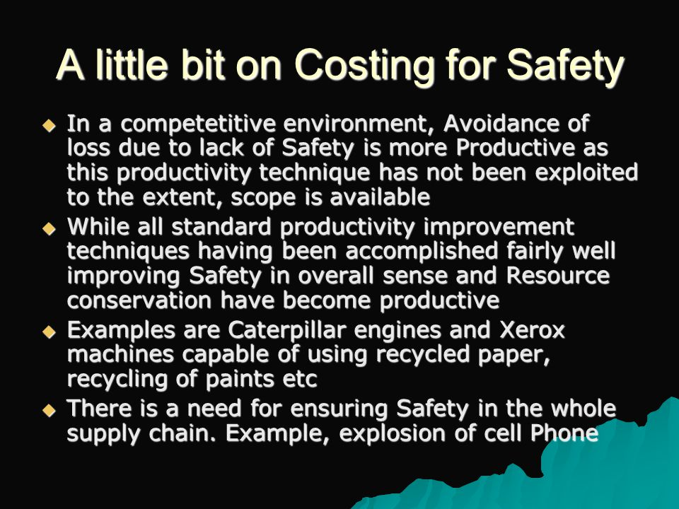 A little bit on Costing for Safety  In a competetitive environment, Avoidance of loss due to lack of Safety is more Productive as this productivity technique has not been exploited to the extent, scope is available  While all standard productivity improvement techniques having been accomplished fairly well improving Safety in overall sense and Resource conservation have become productive  Examples are Caterpillar engines and Xerox machines capable of using recycled paper, recycling of paints etc  There is a need for ensuring Safety in the whole supply chain.
