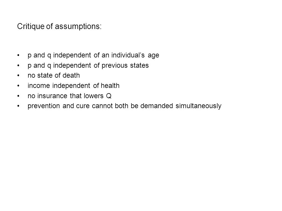 Critique of assumptions: p and q independent of an individual's age p and q independent of previous states no state of death income independent of health no insurance that lowers Q prevention and cure cannot both be demanded simultaneously