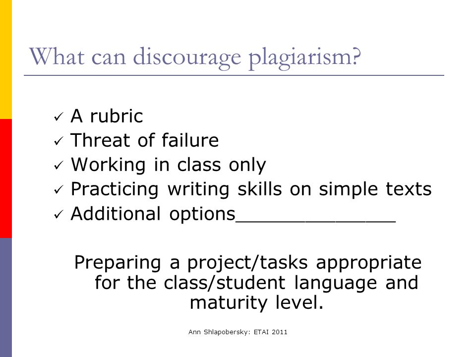 Ann Shlapobersky: ETAI 2011 What can discourage plagiarism? A rubric Threat of failure Working in class only Practicing writing skills on simple texts