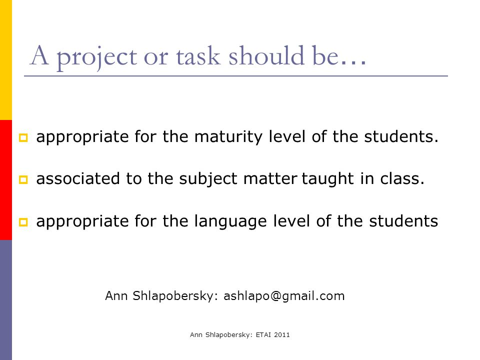 Ann Shlapobersky: ETAI 2011 A project or task should be …  appropriate for the maturity level of the students.