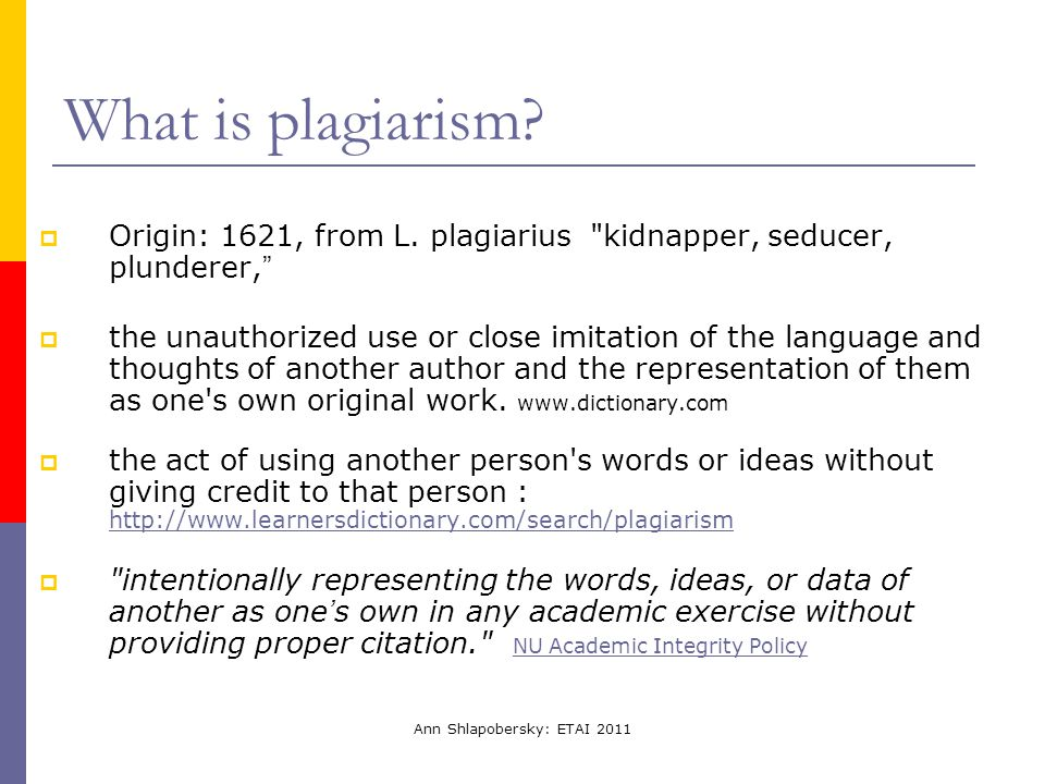 Ann Shlapobersky: ETAI 2011 What is plagiarism?  Origin: 1621, from L. plagiarius