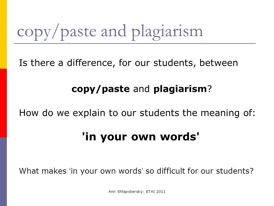 Ann Shlapobersky: ETAI 2011 copy/paste and plagiarism Is there a difference, for our students, between copy/paste and plagiarism? How do we explain to