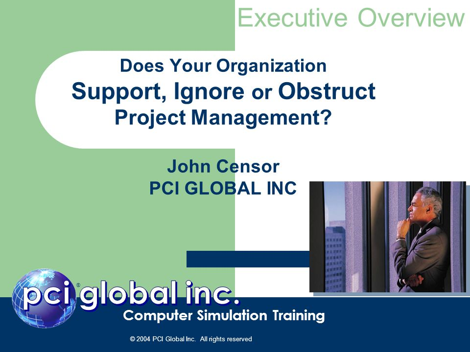 Does Your Organization Support, Ignore or Obstruct Project Management? John Censor PCI GLOBAL INC ® Computer Simulation Training Executive Overview ©