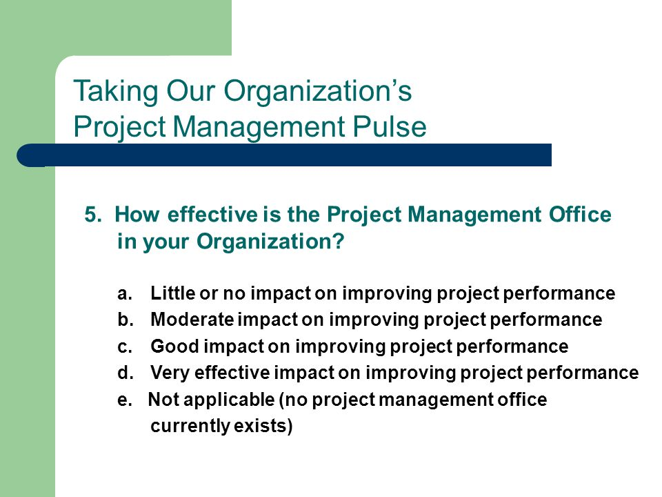 5. How effective is the Project Management Office in your Organization? a.Little or no impact on improving project performance b.Moderate impact on im