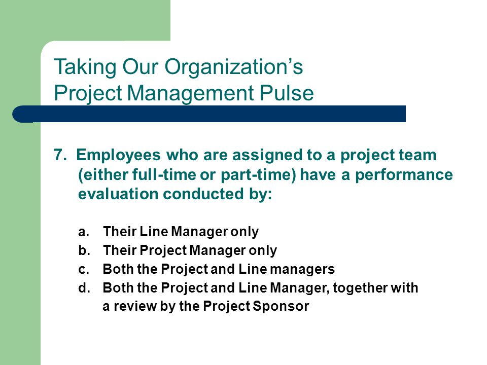 7. Employees who are assigned to a project team (either full-time or part-time) have a performance evaluation conducted by: a.Their Line Manager only