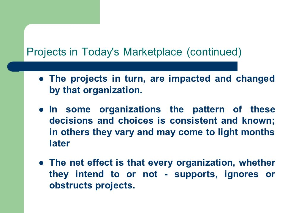 Projects in Today's Marketplace (continued) The projects in turn, are impacted and changed by that organization. In some organizations the pattern of