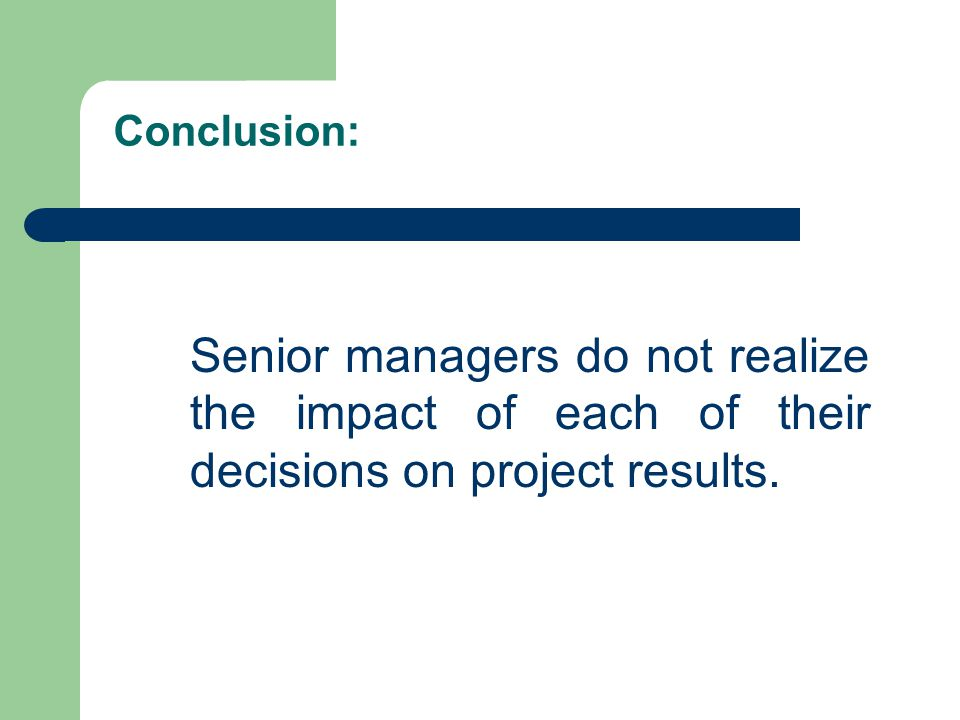 Conclusion: Senior managers do not realize the impact of each of their decisions on project results.