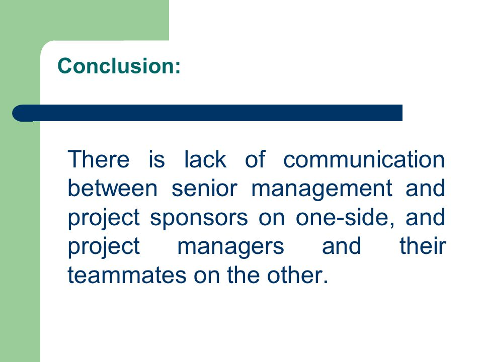 Conclusion: There is lack of communication between senior management and project sponsors on one-side, and project managers and their teammates on the