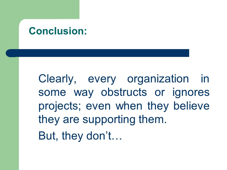Conclusion: Clearly, every organization in some way obstructs or ignores projects; even when they believe they are supporting them. But, they don't…