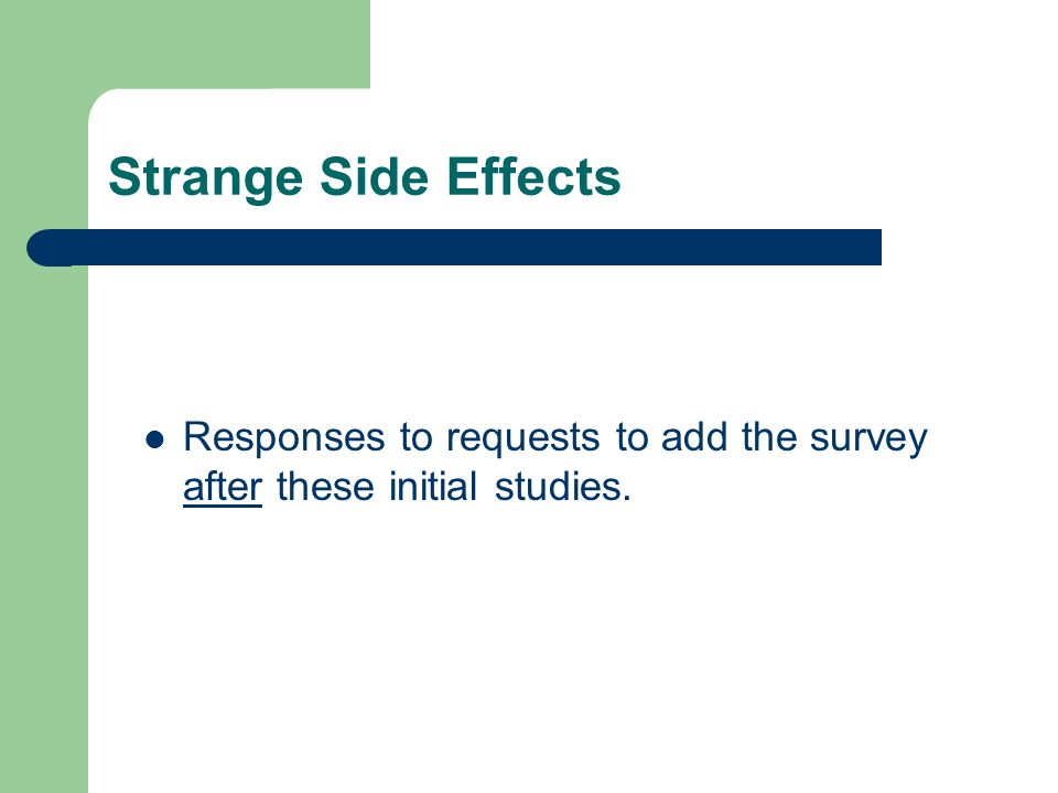 Strange Side Effects Responses to requests to add the survey after these initial studies.