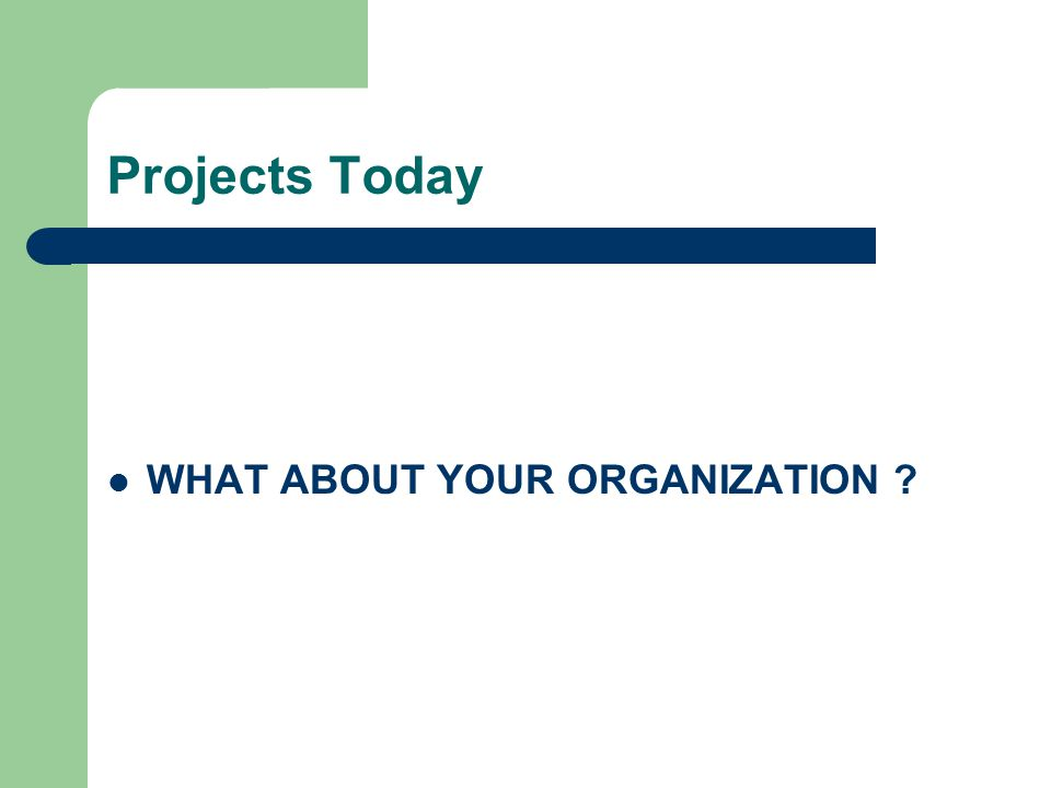 Projects Today WHAT ABOUT YOUR ORGANIZATION ?