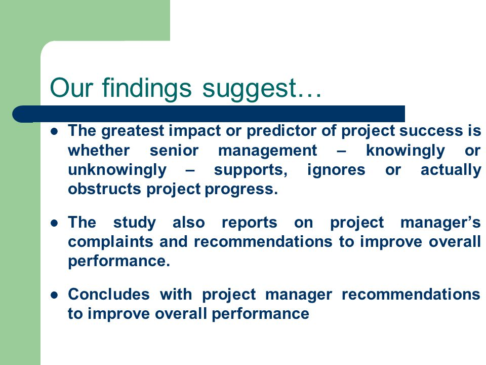 Our findings suggest… The greatest impact or predictor of project success is whether senior management – knowingly or unknowingly – supports, ignores