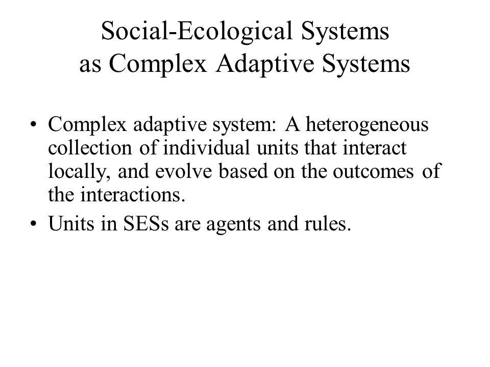 Social-Ecological Systems as Complex Adaptive Systems Complex adaptive system: A heterogeneous collection of individual units that interact locally, and evolve based on the outcomes of the interactions.
