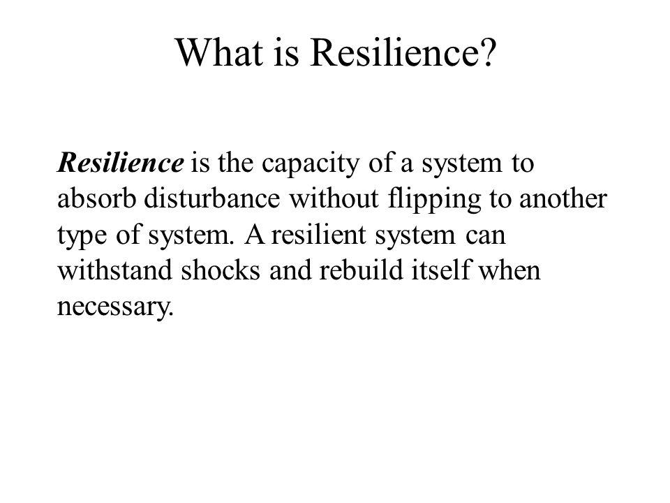 Resilience is the capacity of a system to absorb disturbance without flipping to another type of system.