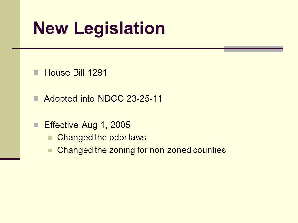 New Legislation House Bill 1291 Adopted into NDCC 23-25-11 Effective Aug 1, 2005 Changed the odor laws Changed the zoning for non-zoned counties