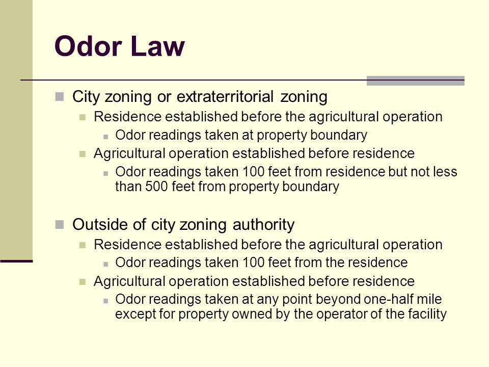 Odor Law City zoning or extraterritorial zoning Residence established before the agricultural operation Odor readings taken at property boundary Agricultural operation established before residence Odor readings taken 100 feet from residence but not less than 500 feet from property boundary Outside of city zoning authority Residence established before the agricultural operation Odor readings taken 100 feet from the residence Agricultural operation established before residence Odor readings taken at any point beyond one-half mile except for property owned by the operator of the facility