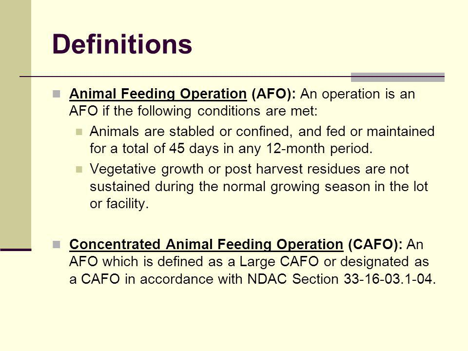 Definitions Animal Feeding Operation (AFO): An operation is an AFO if the following conditions are met: Animals are stabled or confined, and fed or maintained for a total of 45 days in any 12-month period.