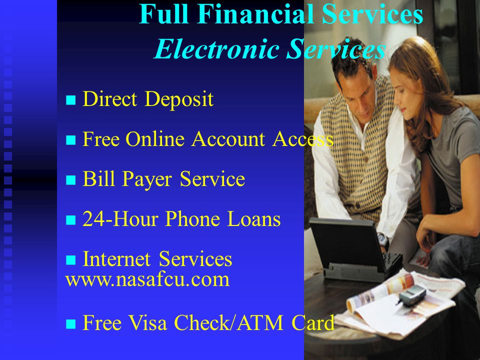 Full Financial Services Electronic Services n Direct Deposit n Free O nline Account Access n Bill Payer Service n 24-Hour Phone Loans n Internet Services www.nasafcu.com n Free Visa Check/ATM Card