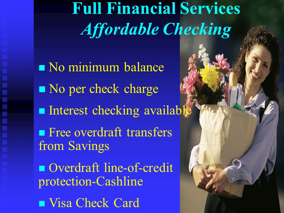 Full Financial Services Affordable Checking n No minimum balance n No per check charge n Interest checking available n Free o verdraft transfers from Savings n O verdraft line-of-credit protection-Cashline n Visa Check Card