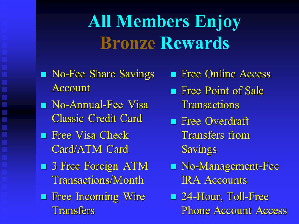 All Members Enjoy Bronze Rewards n No-Fee Share Savings Account n No-Annual-Fee Visa Classic Credit Card n Free Visa Check Card/ATM Card n 3 Free Foreign ATM Transactions/Month n Free Incoming Wire Transfers n Free Online Access n Free Point of Sale Transactions n Free Overdraft Transfers from Savings n No-Management-Fee IRA Accounts n 24-Hour, Toll-Free Phone Account Access