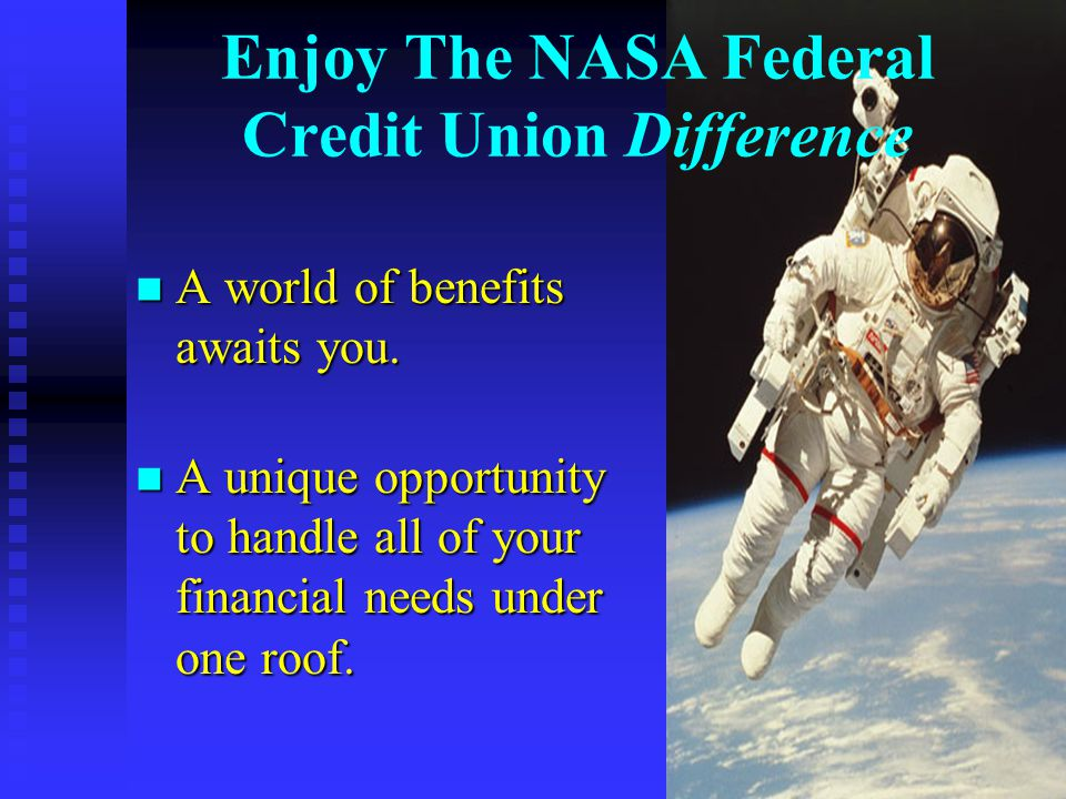 Enjoy The NASA Federal Credit Union Difference n A world of benefits awaits you.