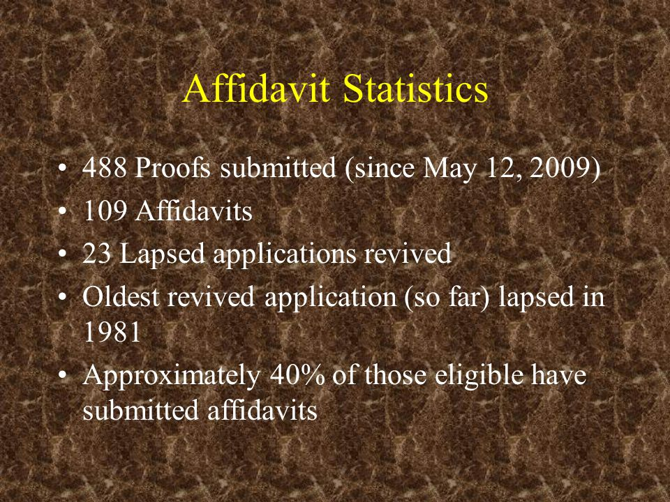Affidavit Statistics 488 Proofs submitted (since May 12, 2009) 109 Affidavits 23 Lapsed applications revived Oldest revived application (so far) lapse