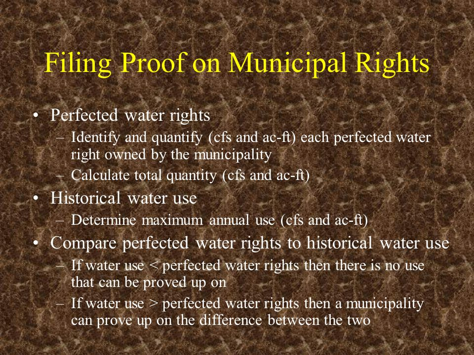 Filing Proof on Municipal Rights Perfected water rights –Identify and quantify (cfs and ac-ft) each perfected water right owned by the municipality –C