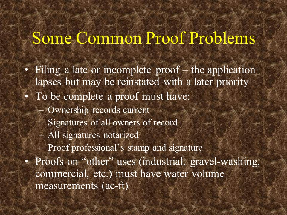 Some Common Proof Problems Filing a late or incomplete proof – the application lapses but may be reinstated with a later priority To be complete a proof must have: –Ownership records current –Signatures of all owners of record –All signatures notarized –Proof professional's stamp and signature Proofs on other uses (industrial, gravel-washing, commercial, etc.) must have water volume measurements (ac-ft)
