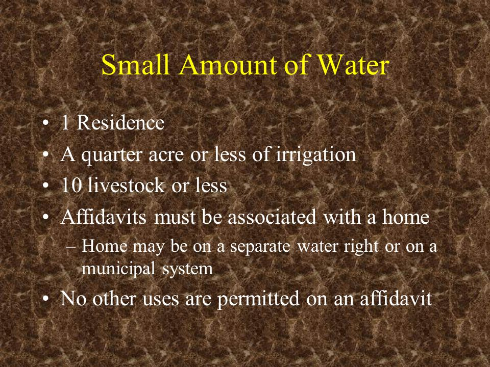 Small Amount of Water 1 Residence A quarter acre or less of irrigation 10 livestock or less Affidavits must be associated with a home –Home may be on a separate water right or on a municipal system No other uses are permitted on an affidavit