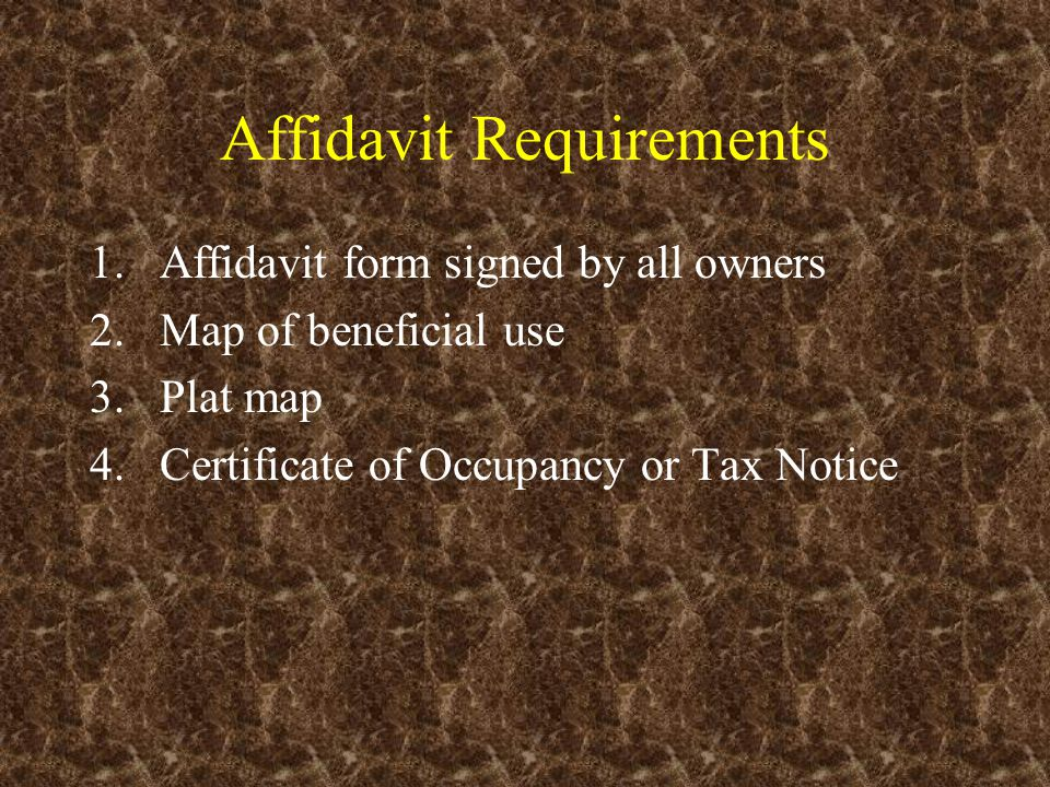 Affidavit Requirements 1.Affidavit form signed by all owners 2.Map of beneficial use 3.Plat map 4.Certificate of Occupancy or Tax Notice