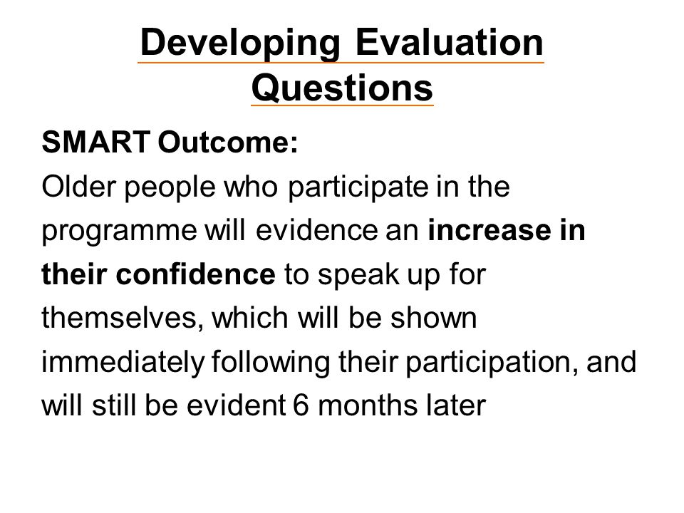 Developing Evaluation Questions SMART Outcome: Older people who participate in the programme will evidence an increase in their confidence to speak up for themselves, which will be shown immediately following their participation, and will still be evident 6 months later