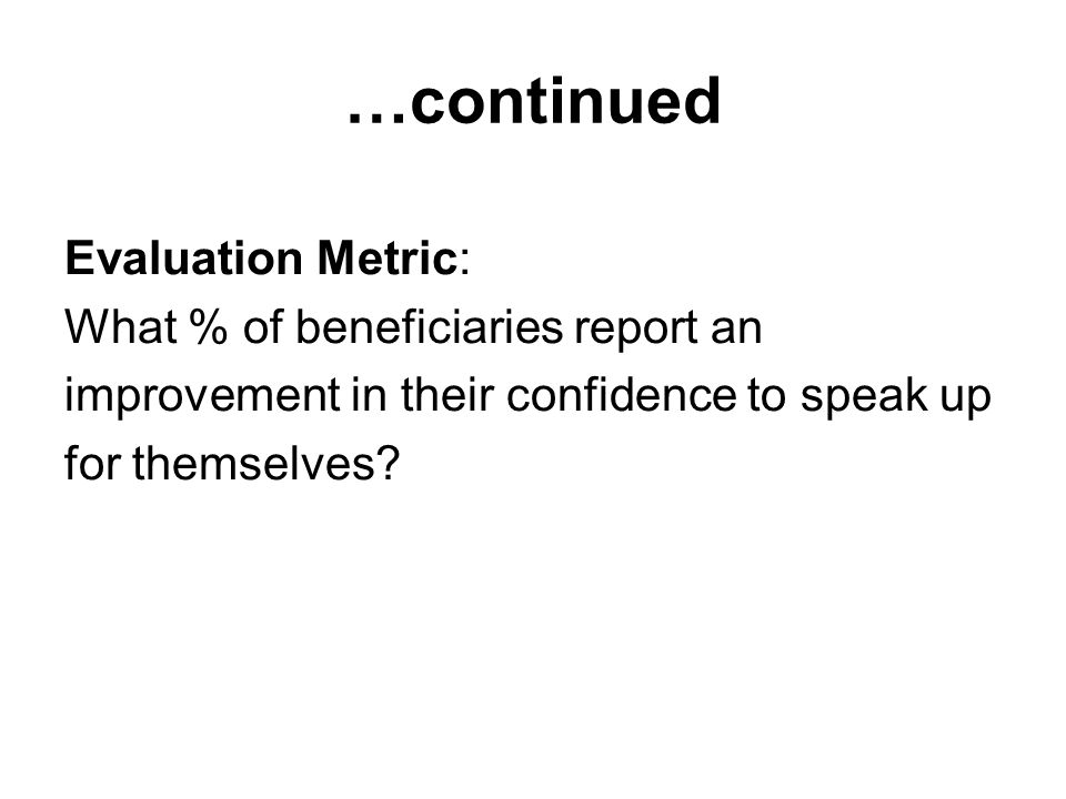 …continued Evaluation Metric: What % of beneficiaries report an improvement in their confidence to speak up for themselves