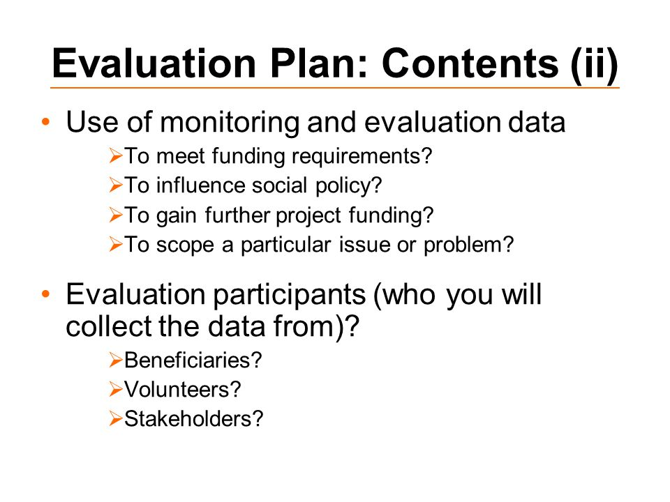 Evaluation Plan: Contents (ii) Use of monitoring and evaluation data  To meet funding requirements.