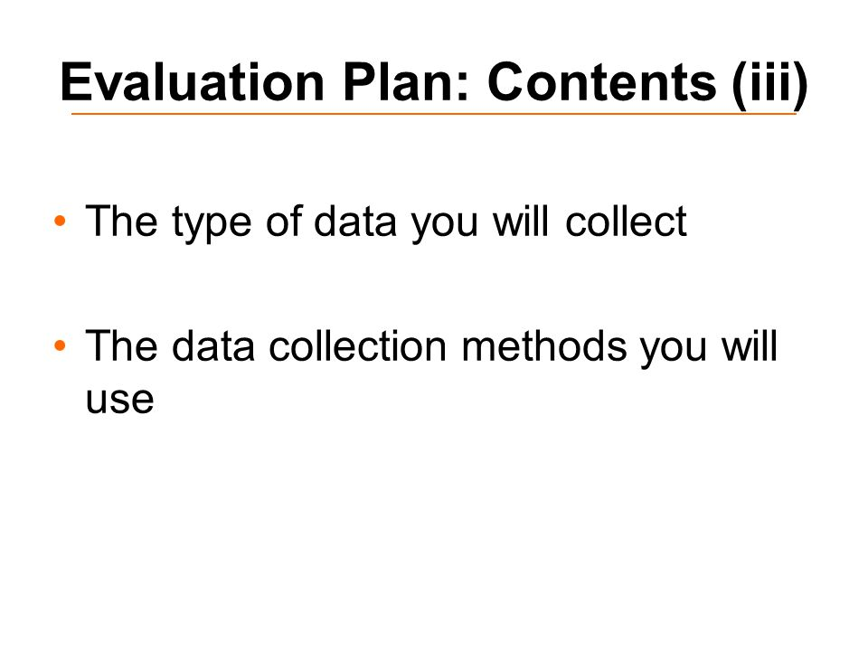 Evaluation Plan: Contents (iii) The type of data you will collect The data collection methods you will use