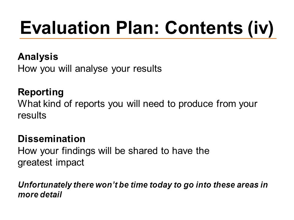 Evaluation Plan: Contents (iv) Analysis How you will analyse your results Reporting What kind of reports you will need to produce from your results Dissemination How your findings will be shared to have the greatest impact Unfortunately there won't be time today to go into these areas in more detail
