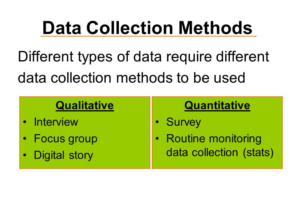 Data Collection Methods Different types of data require different data collection methods to be used Quantitative Survey Routine monitoring data collection (stats) Qualitative Interview Focus group Digital story