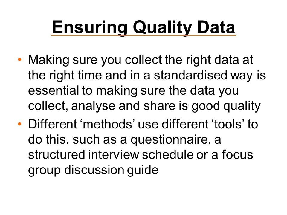 Ensuring Quality Data Making sure you collect the right data at the right time and in a standardised way is essential to making sure the data you collect, analyse and share is good quality Different 'methods' use different 'tools' to do this, such as a questionnaire, a structured interview schedule or a focus group discussion guide