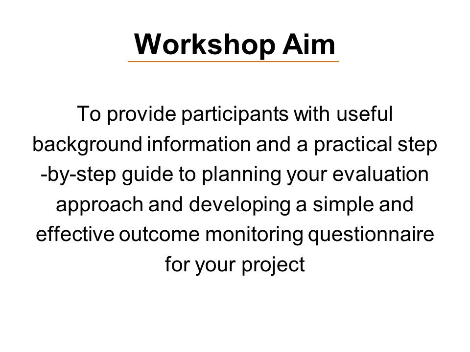 Workshop Aim To provide participants with useful background information and a practical step -by-step guide to planning your evaluation approach and developing a simple and effective outcome monitoring questionnaire for your project