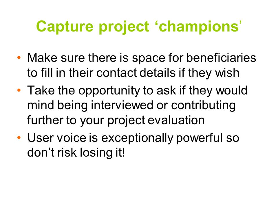 Capture project 'champions' Make sure there is space for beneficiaries to fill in their contact details if they wish Take the opportunity to ask if they would mind being interviewed or contributing further to your project evaluation User voice is exceptionally powerful so don't risk losing it!