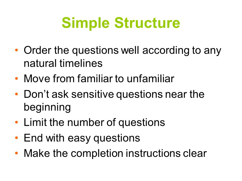 Simple Structure Order the questions well according to any natural timelines Move from familiar to unfamiliar Don't ask sensitive questions near the beginning Limit the number of questions End with easy questions Make the completion instructions clear